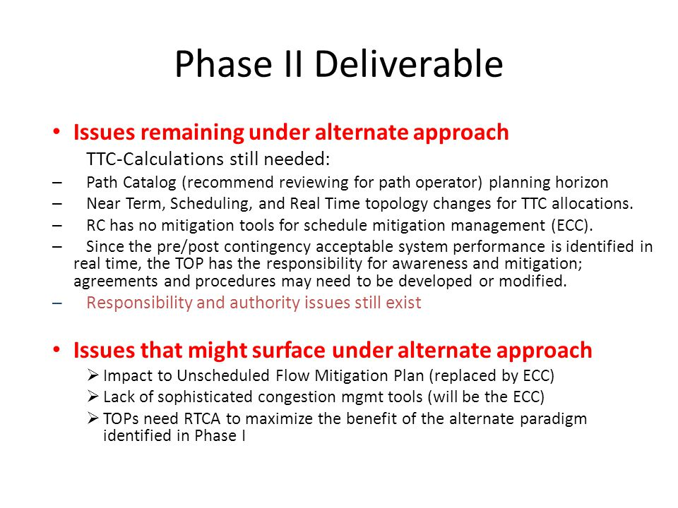 Phase II Deliverable Issues remaining under alternate approach TTC-Calculations still needed: – Path Catalog (recommend reviewing for path operator) planning horizon – Near Term, Scheduling, and Real Time topology changes for TTC allocations.