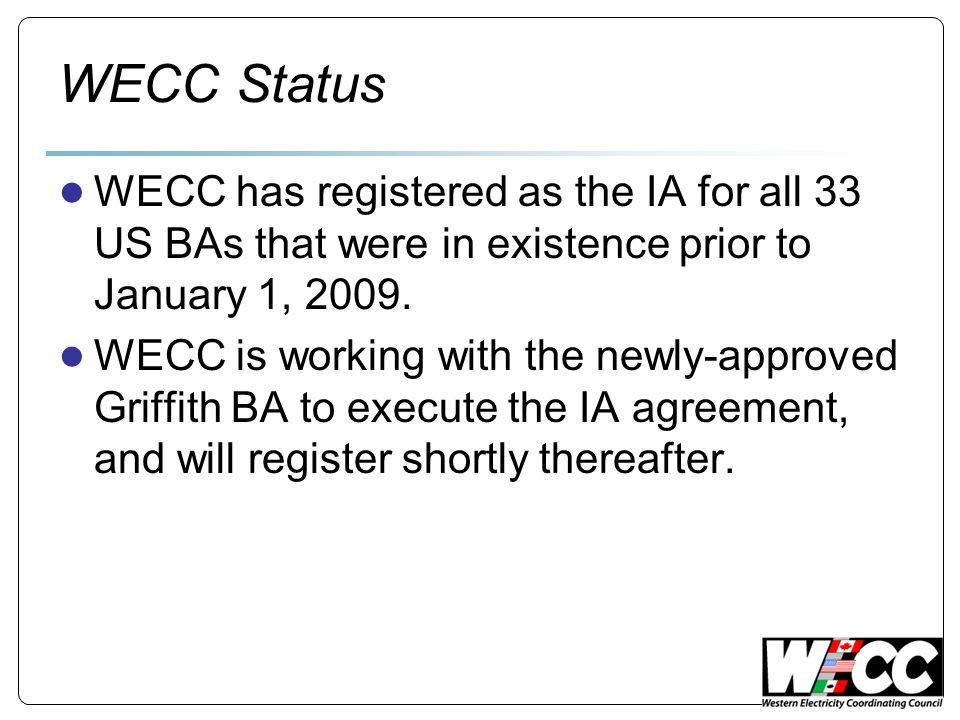 WECC Status ● WECC has registered as the IA for all 33 US BAs that were in existence prior to January 1, 2009.