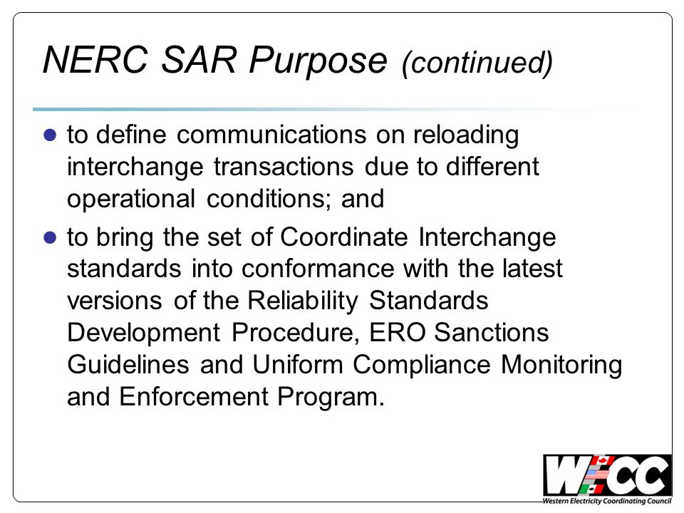 NERC SAR Purpose (continued) ● to define communications on reloading interchange transactions due to different operational conditions; and ● to bring the set of Coordinate Interchange standards into conformance with the latest versions of the Reliability Standards Development Procedure, ERO Sanctions Guidelines and Uniform Compliance Monitoring and Enforcement Program.
