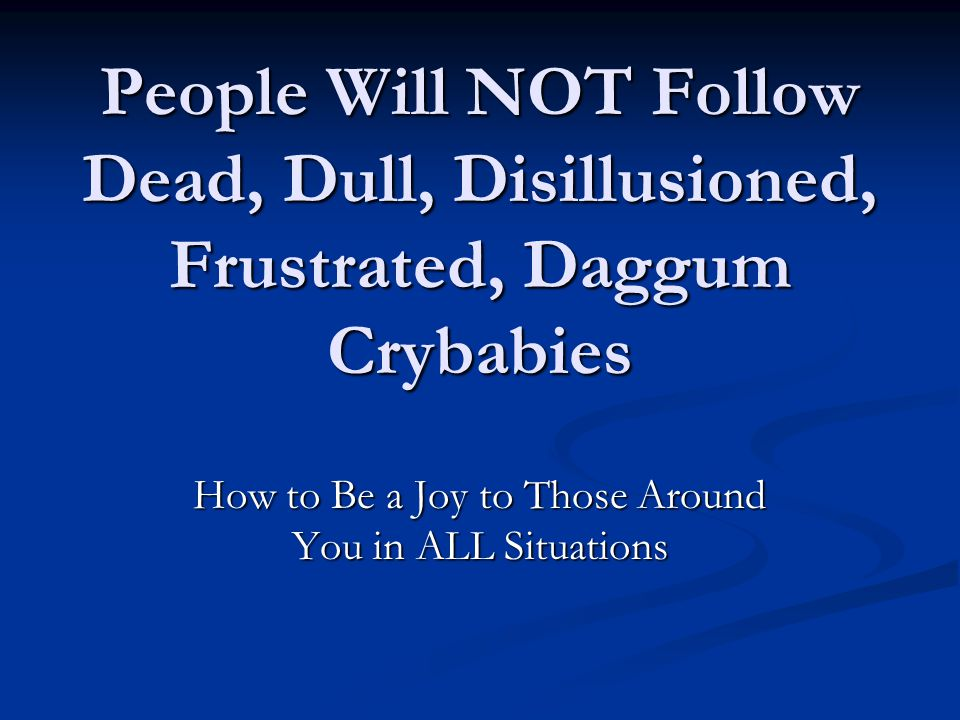 People Will NOT Follow Dead, Dull, Disillusioned, Frustrated, Daggum Crybabies How to Be a Joy to Those Around You in ALL Situations