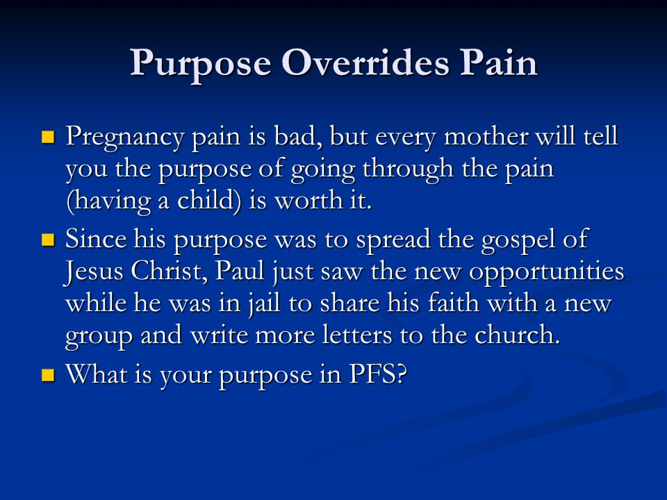 Purpose Overrides Pain Pregnancy pain is bad, but every mother will tell you the purpose of going through the pain (having a child) is worth it. Pregn