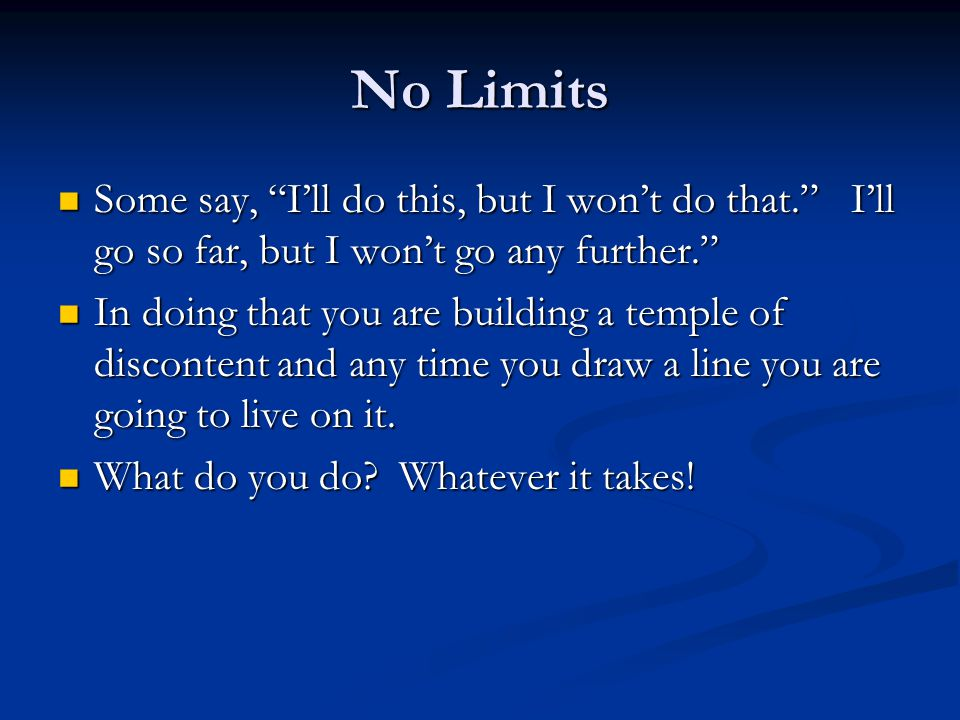 No Limits Some say, I'll do this, but I won't do that. I'll go so far, but I won't go any further. Some say, I'll do this, but I won't do that. I'll go so far, but I won't go any further. In doing that you are building a temple of discontent and any time you draw a line you are going to live on it.