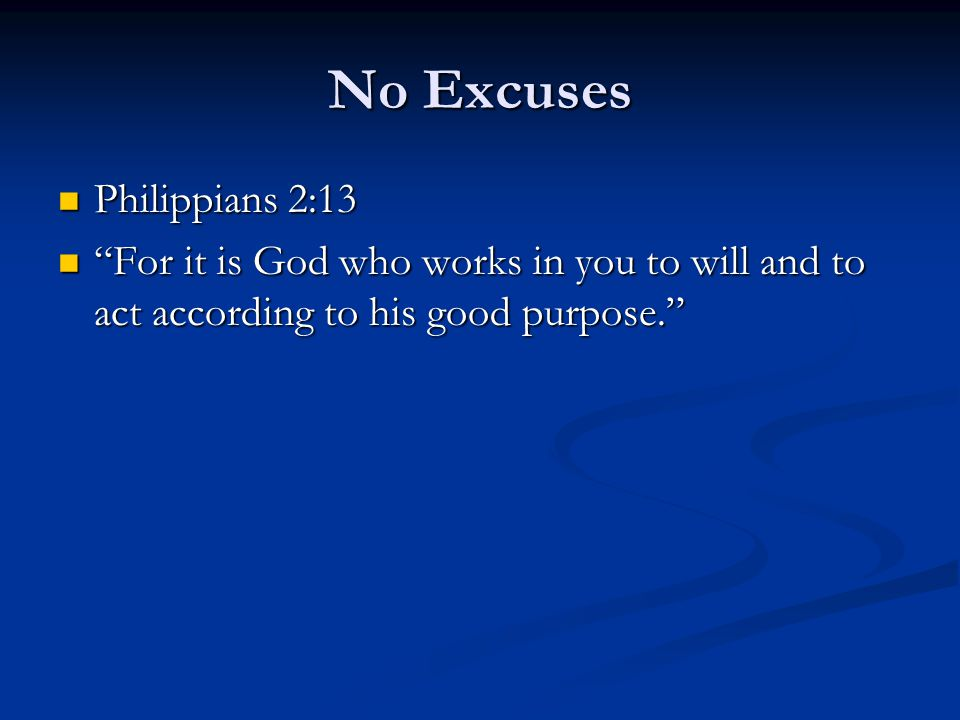 No Excuses Philippians 2:13 Philippians 2:13 For it is God who works in you to will and to act according to his good purpose. For it is God who works in you to will and to act according to his good purpose.