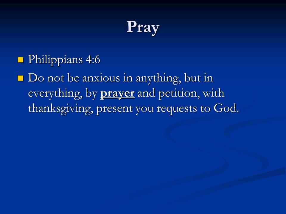 Pray Philippians 4:6 Philippians 4:6 Do not be anxious in anything, but in everything, by prayer and petition, with thanksgiving, present you requests