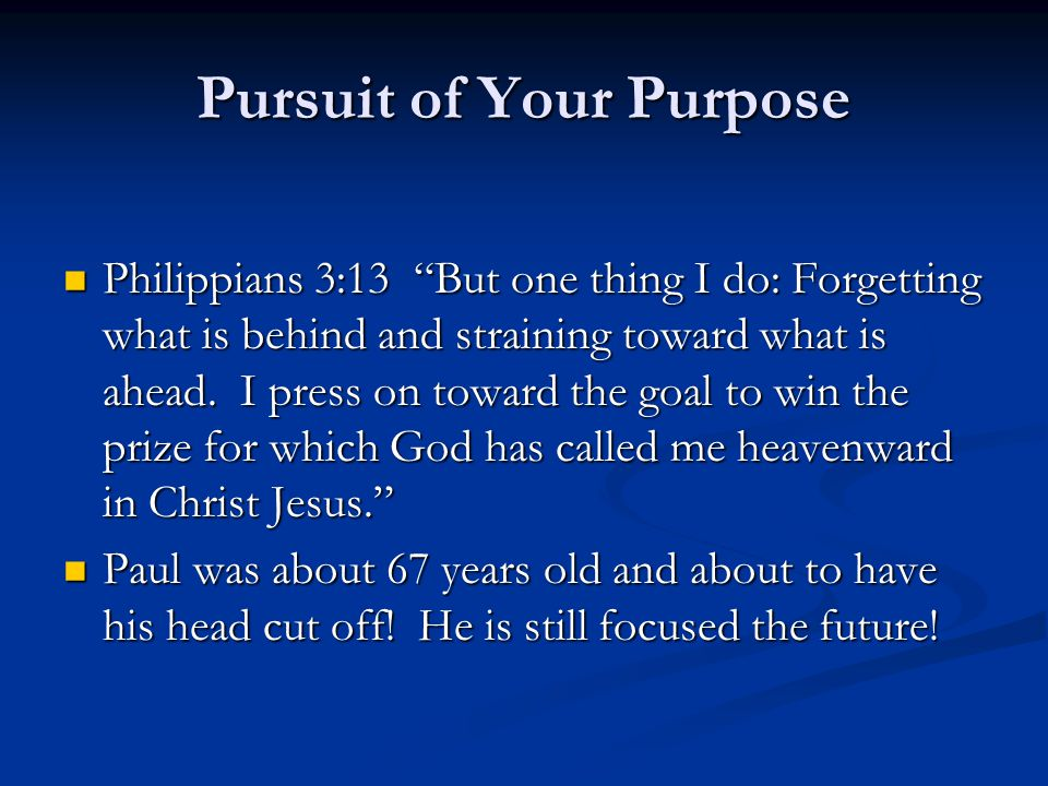 Pursuit of Your Purpose Philippians 3:13 But one thing I do: Forgetting what is behind and straining toward what is ahead.
