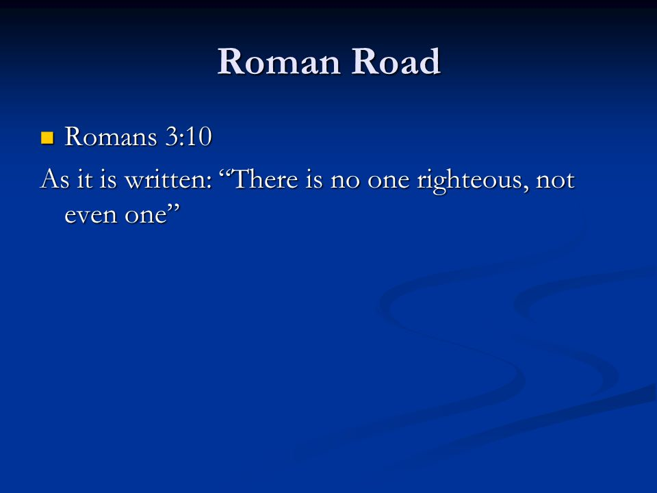 "Roman Road Romans 3:10 Romans 3:10 As it is written: ""There is no one righteous, not even one"""