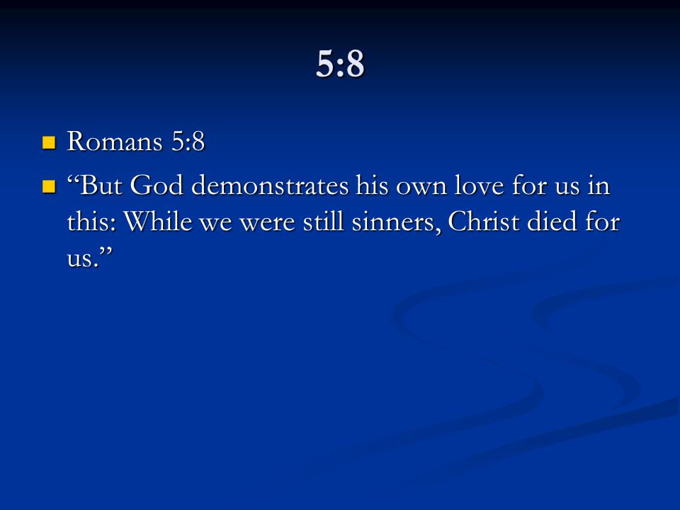 5:8 Romans 5:8 Romans 5:8 But God demonstrates his own love for us in this: While we were still sinners, Christ died for us. But God demonstrates his own love for us in this: While we were still sinners, Christ died for us.