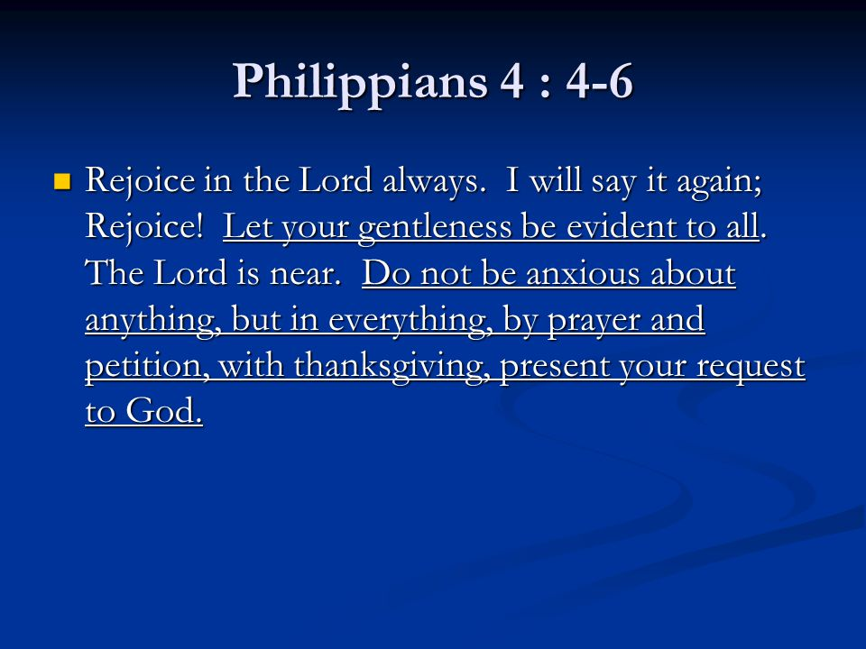 Philippians 4 : 4-6 Rejoice in the Lord always. I will say it again; Rejoice! Let your gentleness be evident to all. The Lord is near. Do not be anxio