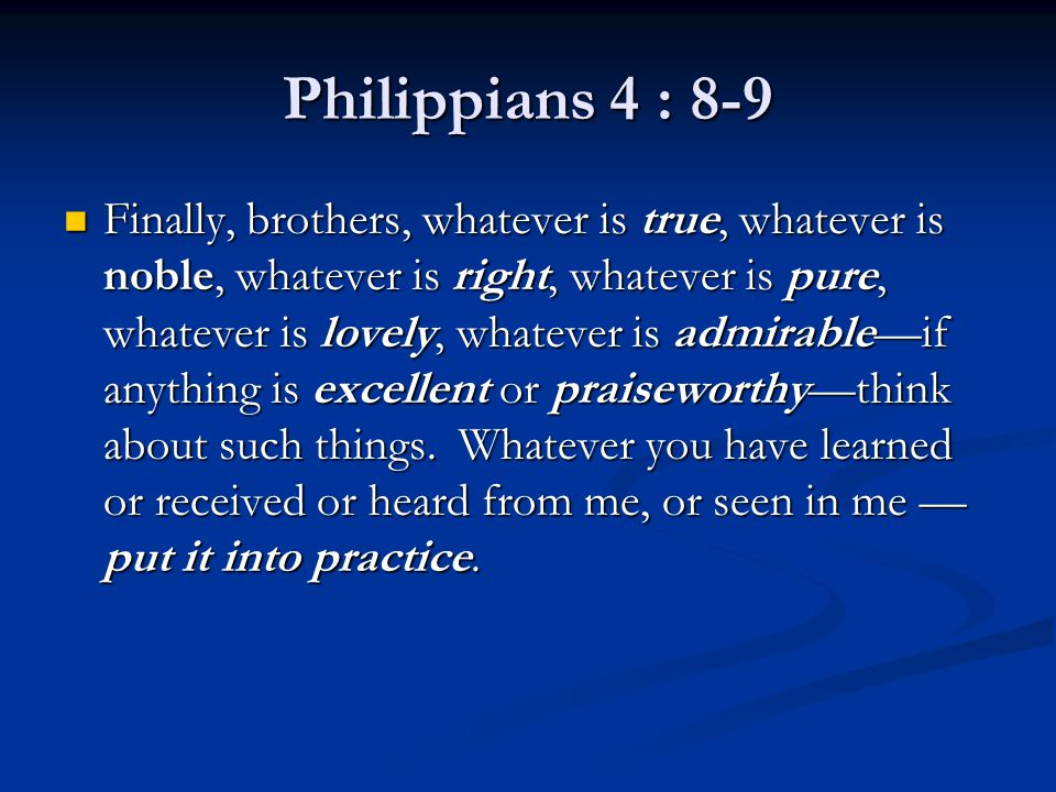 Philippians 4 : 8-9 Finally, brothers, whatever is true, whatever is noble, whatever is right, whatever is pure, whatever is lovely, whatever is admirable—if anything is excellent or praiseworthy—think about such things.