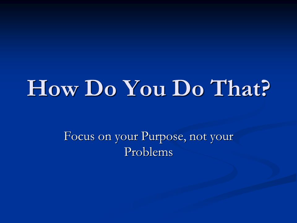 How Do You Do That Focus on your Purpose, not your Problems