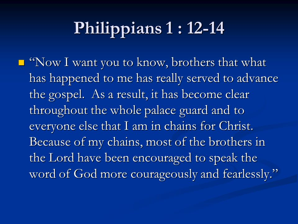 "Philippians 1 : 12-14 ""Now I want you to know, brothers that what has happened to me has really served to advance the gospel. As a result, it has beco"
