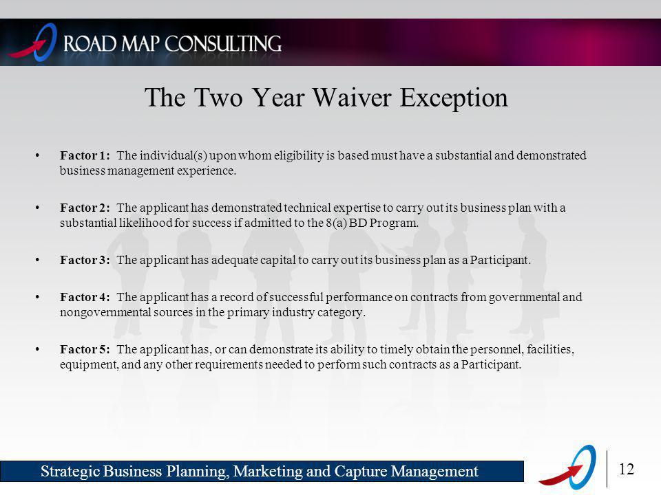 12 Strategic Business Planning, Marketing and Capture Management The Two Year Waiver Exception Factor 1: The individual(s) upon whom eligibility is based must have a substantial and demonstrated business management experience.