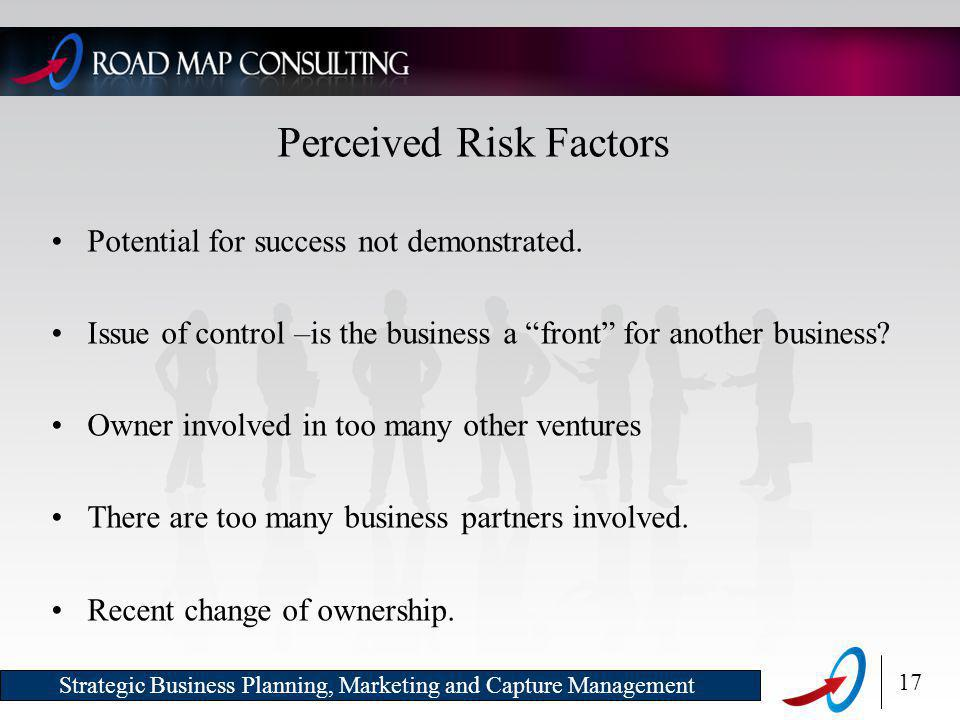 17 Strategic Business Planning, Marketing and Capture Management Perceived Risk Factors Potential for success not demonstrated.