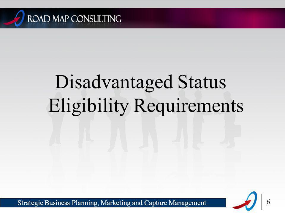 6 Strategic Business Planning, Marketing and Capture Management Disadvantaged Status Eligibility Requirements