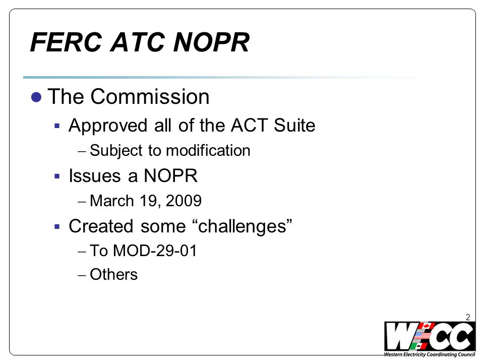 FERC ATC NOPR ● Issue Spotting: MOD-29-01  Remove MOD-29-01 R2.7  Eliminate protection of Existing Path ratings  69 Existing Rating Paths in WECC oPath Rating Catalogue  Require re-rating  Changes all contracts and models upon which the Existing Path ratings are predicated  Compliance in one year questionable  Need to respond  WECC and multiple entities.