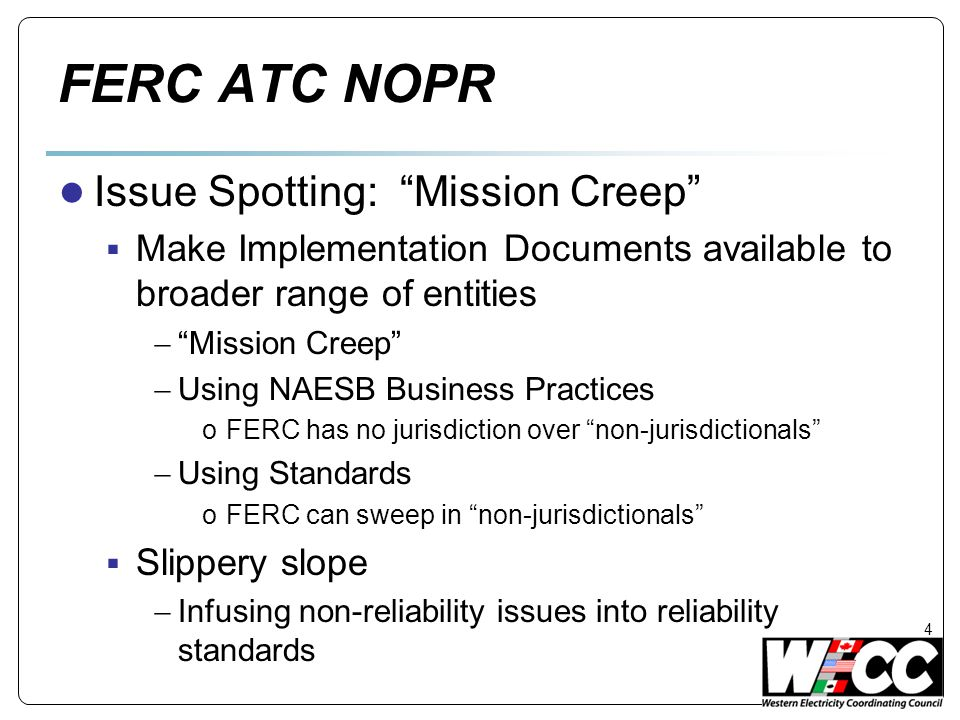 FERC ATC NOPR ● Issue Spotting: Mission Creep  Make Implementation Documents available to broader range of entities  Mission Creep  Using NAESB Business Practices oFERC has no jurisdiction over non-jurisdictionals  Using Standards oFERC can sweep in non-jurisdictionals  Slippery slope  Infusing non-reliability issues into reliability standards 4