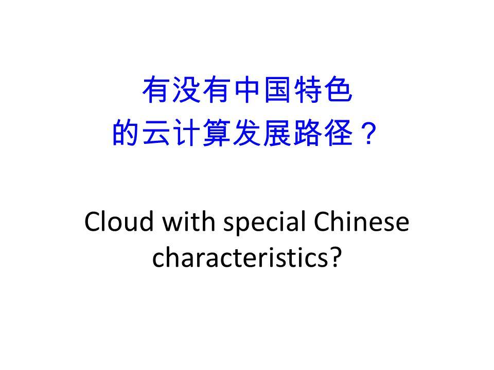 有没有中国特色 的云计算发展路径? Cloud with special Chinese characteristics?