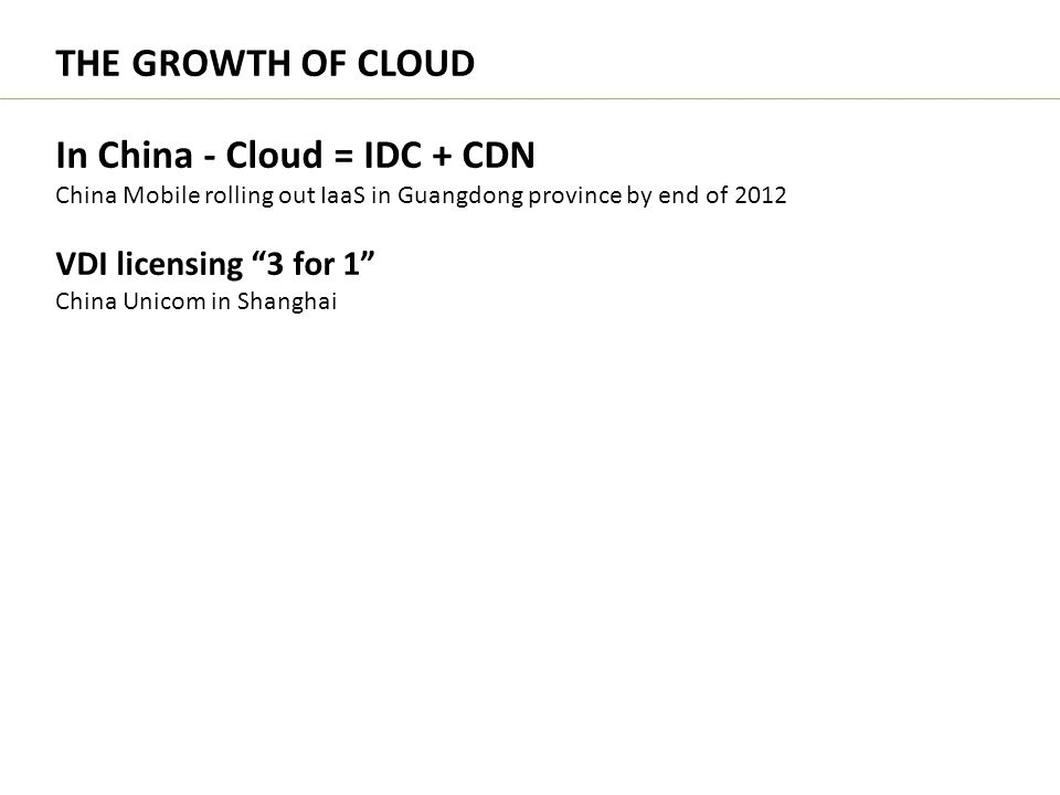 """In China - Cloud = IDC + CDN China Mobile rolling out IaaS in Guangdong province by end of 2012 VDI licensing """"3 for 1"""" China Unicom in Shanghai THE G"""