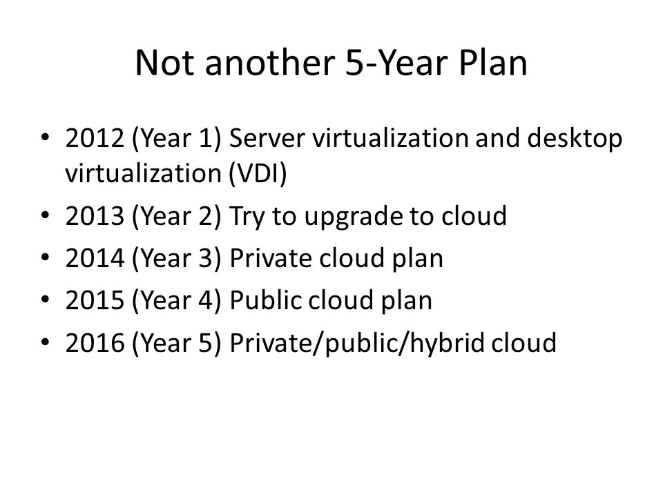 Not another 5-Year Plan 2012 (Year 1) Server virtualization and desktop virtualization (VDI) 2013 (Year 2) Try to upgrade to cloud 2014 (Year 3) Priva