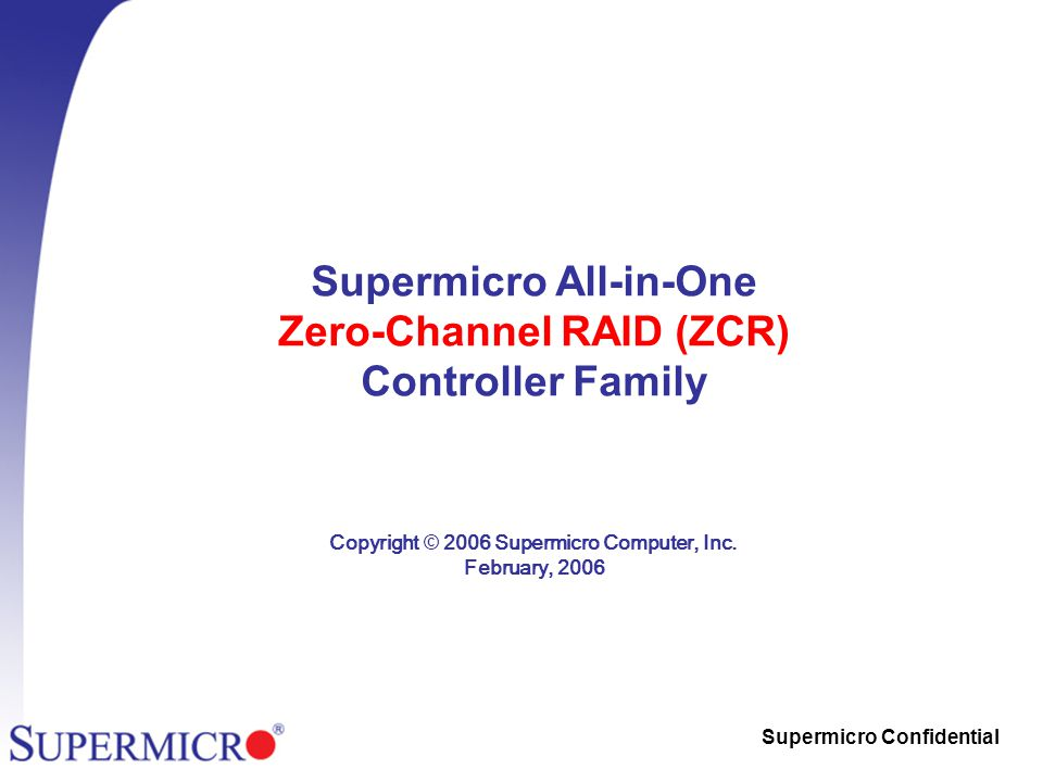 Supermicro Confidential Supermicro All-in-One Zero-Channel RAID (ZCR) Controller Family Copyright © 2006 Supermicro Computer, Inc.