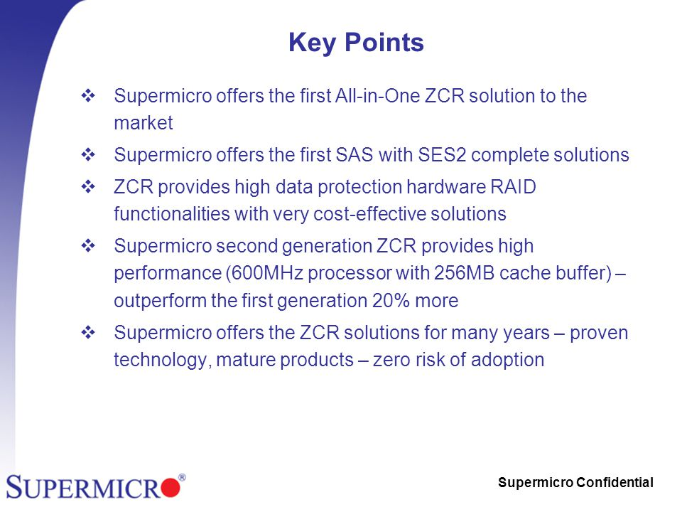 Supermicro Confidential Key Points  Supermicro offers the first All-in-One ZCR solution to the market  Supermicro offers the first SAS with SES2 complete solutions  ZCR provides high data protection hardware RAID functionalities with very cost-effective solutions  Supermicro second generation ZCR provides high performance (600MHz processor with 256MB cache buffer) – outperform the first generation 20% more  Supermicro offers the ZCR solutions for many years – proven technology, mature products – zero risk of adoption