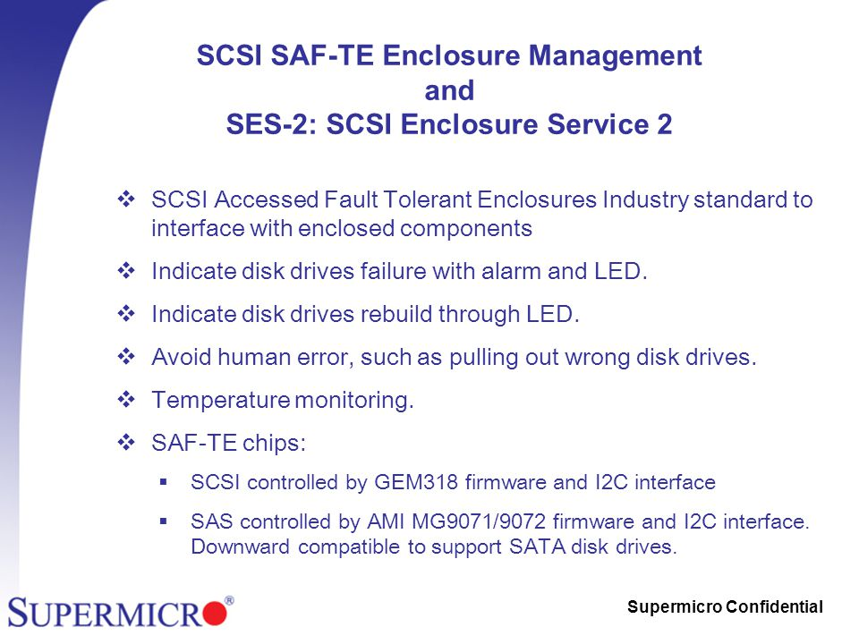 Supermicro Confidential SCSI SAF-TE Enclosure Management and SES-2: SCSI Enclosure Service 2  SCSI Accessed Fault Tolerant Enclosures Industry standard to interface with enclosed components  Indicate disk drives failure with alarm and LED.
