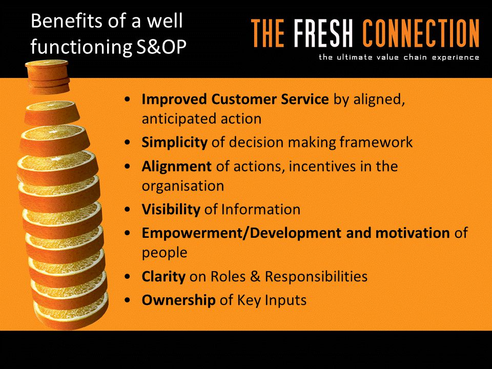 Benefits of a well functioning S&OP Improved Customer Service by aligned, anticipated action Simplicity of decision making framework Alignment of actions, incentives in the organisation Visibility of Information Empowerment/Development and motivation of people Clarity on Roles & Responsibilities Ownership of Key Inputs