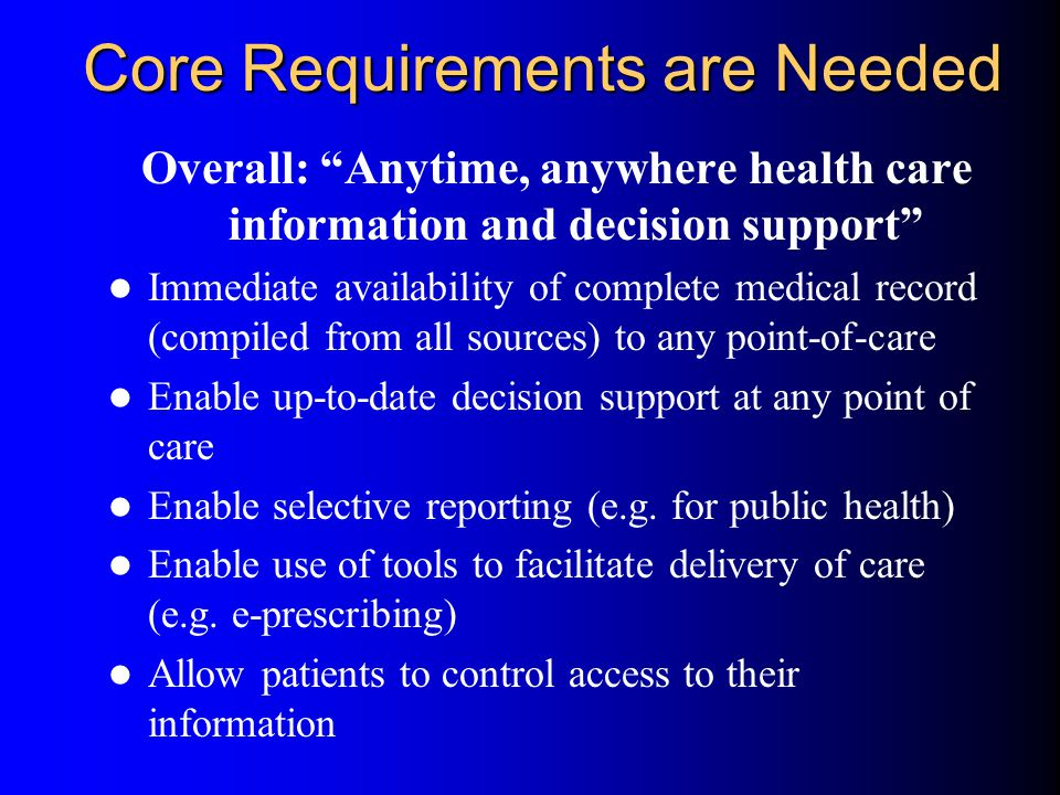 Core Requirements are Needed Overall: Anytime, anywhere health care information and decision support Immediate availability of complete medical record (compiled from all sources) to any point-of-care Enable up-to-date decision support at any point of care Enable selective reporting (e.g.
