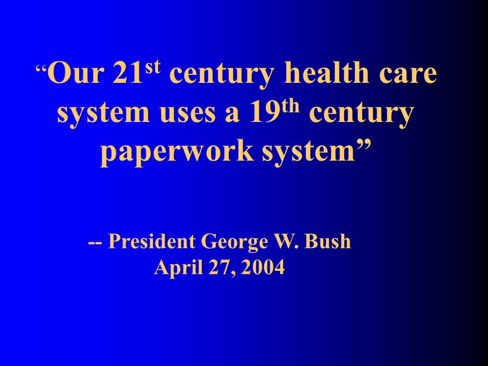 Our 21 st century health care system uses a 19 th century paperwork system -- President George W.