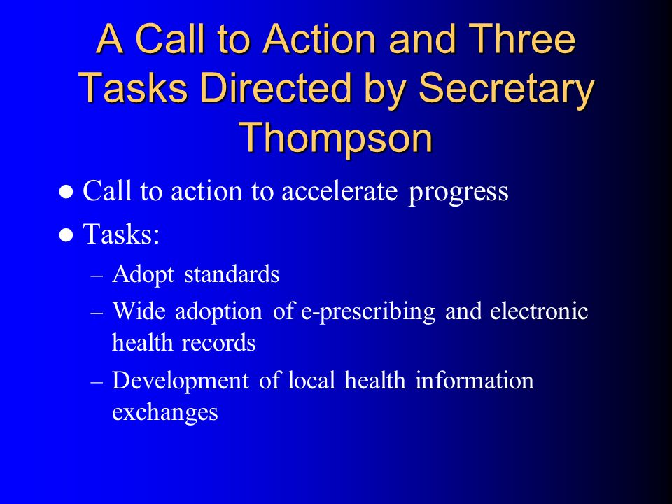 A Call to Action and Three Tasks Directed by Secretary Thompson Call to action to accelerate progress Tasks: – Adopt standards – Wide adoption of e-prescribing and electronic health records – Development of local health information exchanges