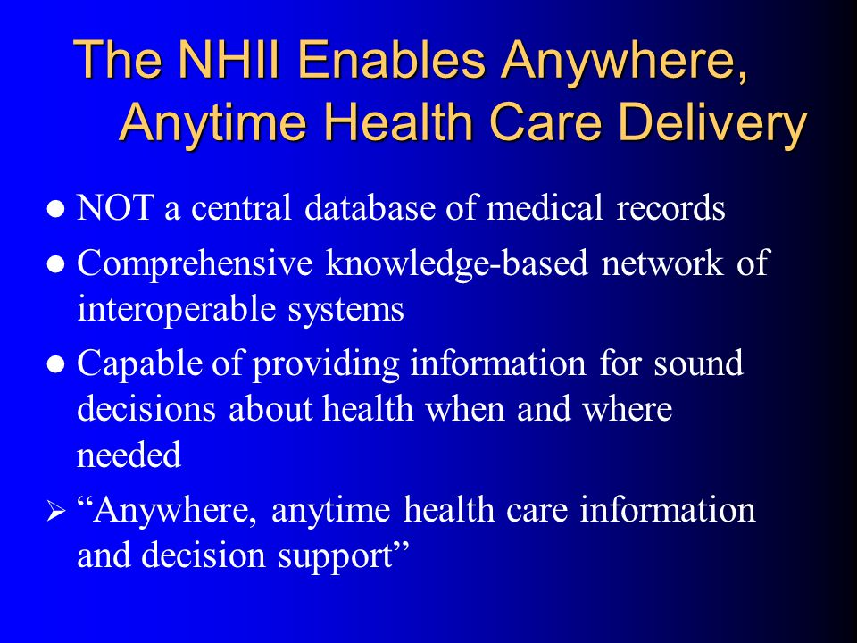 The NHII Enables Anywhere, Anytime Health Care Delivery NOT a central database of medical records Comprehensive knowledge-based network of interoperable systems Capable of providing information for sound decisions about health when and where needed  Anywhere, anytime health care information and decision support