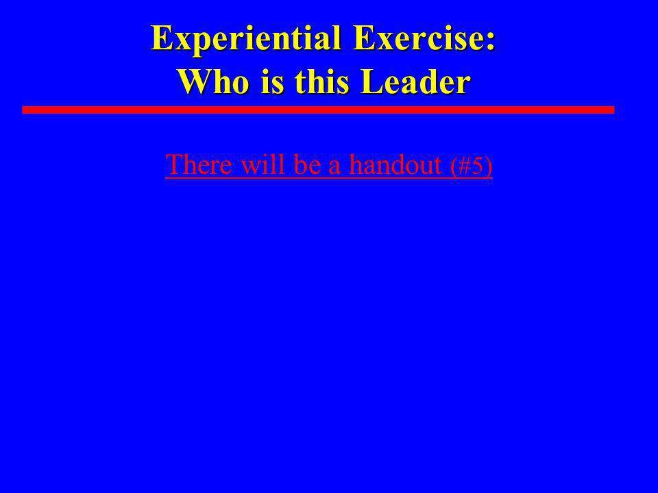 Experiential Exercise: Who is this Leader There will be a handout (#5)