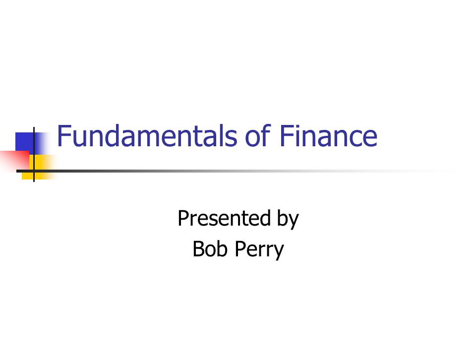 Fundamentals of Finance Presented by Bob Perry