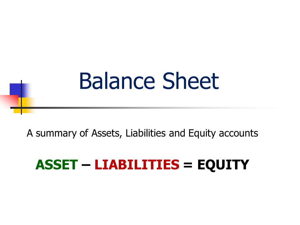 Balance Sheet A summary of Assets, Liabilities and Equity accounts ASSET – LIABILITIES = EQUITY