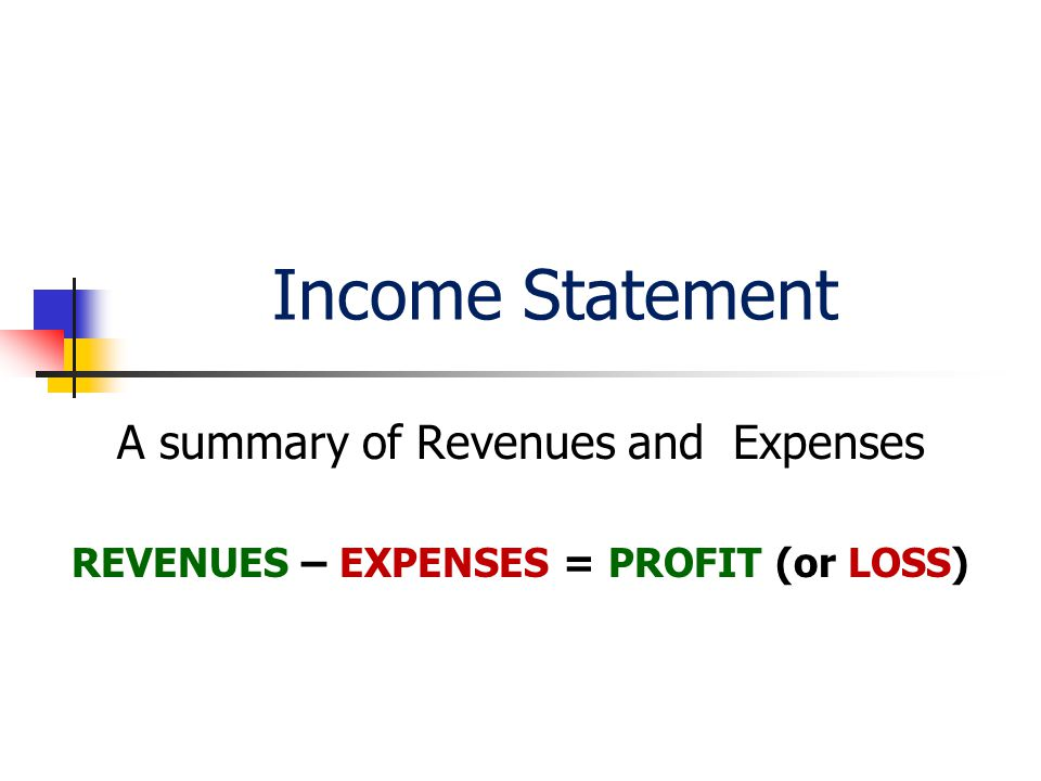Income Statement A summary of Revenues and Expenses REVENUES – EXPENSES = PROFIT (or LOSS)