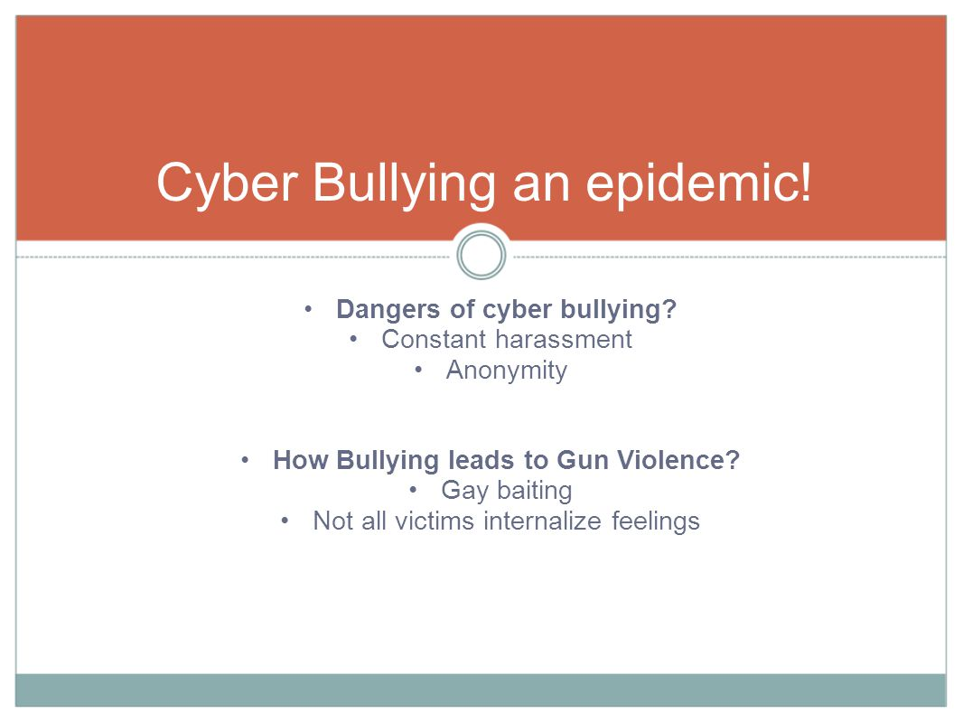 Dangers of cyber bullying. Constant harassment Anonymity How Bullying leads to Gun Violence.
