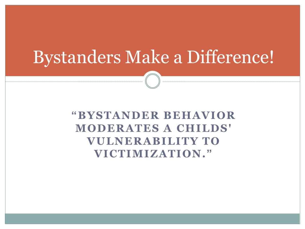 """BYSTANDER BEHAVIOR MODERATES A CHILDS' VULNERABILITY TO VICTIMIZATION."" Bystanders Make a Difference!"
