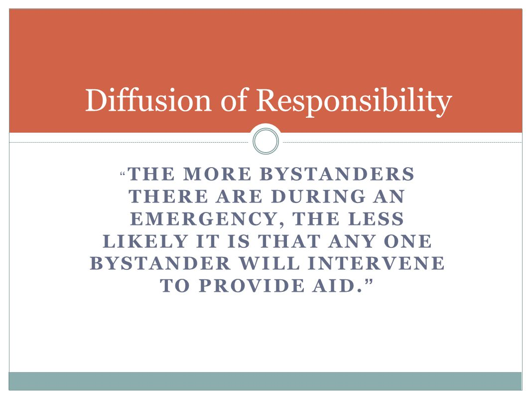 THE MORE BYSTANDERS THERE ARE DURING AN EMERGENCY, THE LESS LIKELY IT IS THAT ANY ONE BYSTANDER WILL INTERVENE TO PROVIDE AID. Diffusion of Responsibility