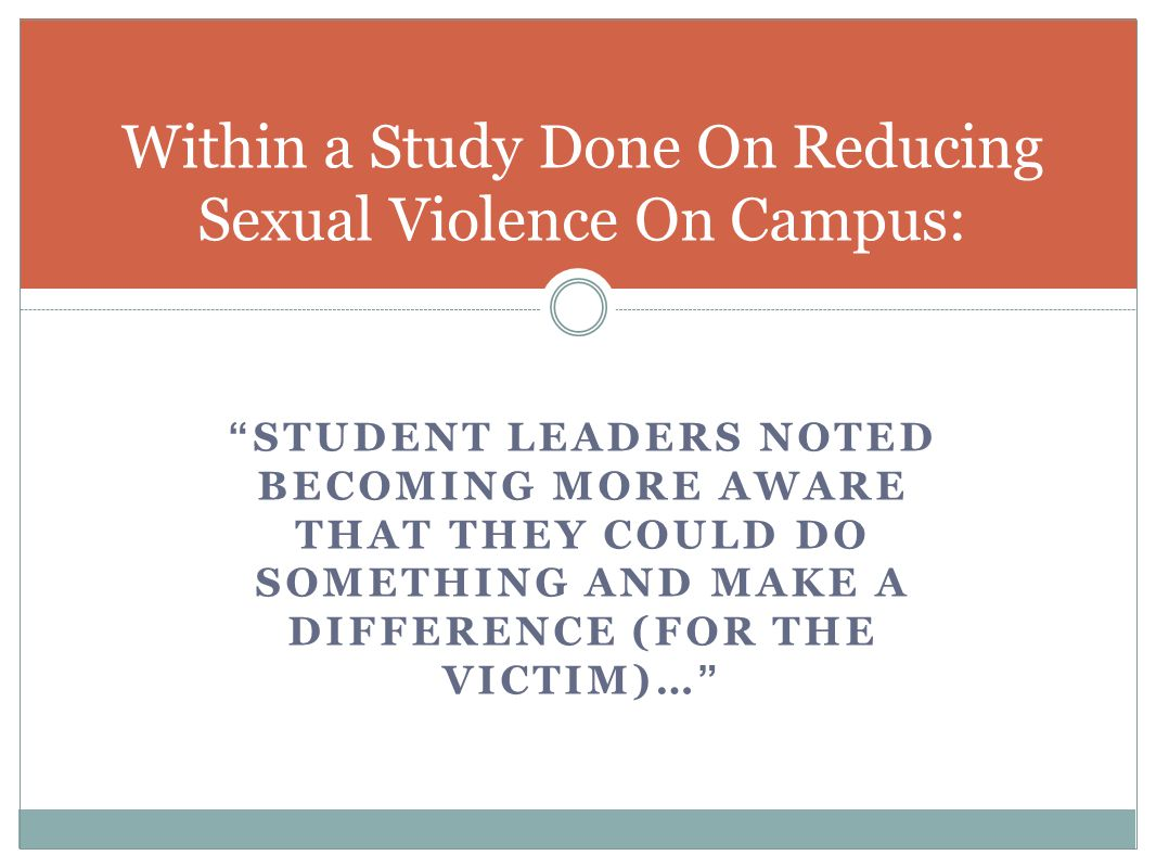 STUDENT LEADERS NOTED BECOMING MORE AWARE THAT THEY COULD DO SOMETHING AND MAKE A DIFFERENCE (FOR THE VICTIM)… Within a Study Done On Reducing Sexual Violence On Campus: