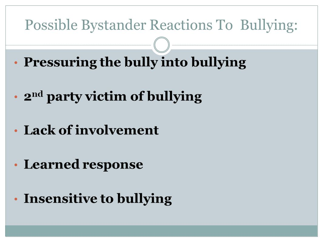 Possible Bystander Reactions To Bullying: Pressuring the bully into bullying 2 nd party victim of bullying Lack of involvement Learned response Insens