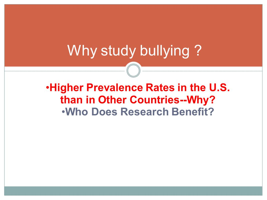 Higher Prevalence Rates in the U.S. than in Other Countries--Why? Who Does Research Benefit? Why study bullying ?