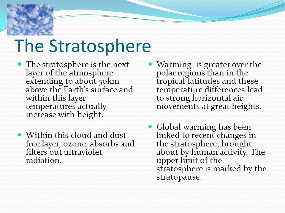 The Stratosphere The stratosphere is the next layer of the atmosphere extending to about 50km above the Earth's surface and within this layer temperat