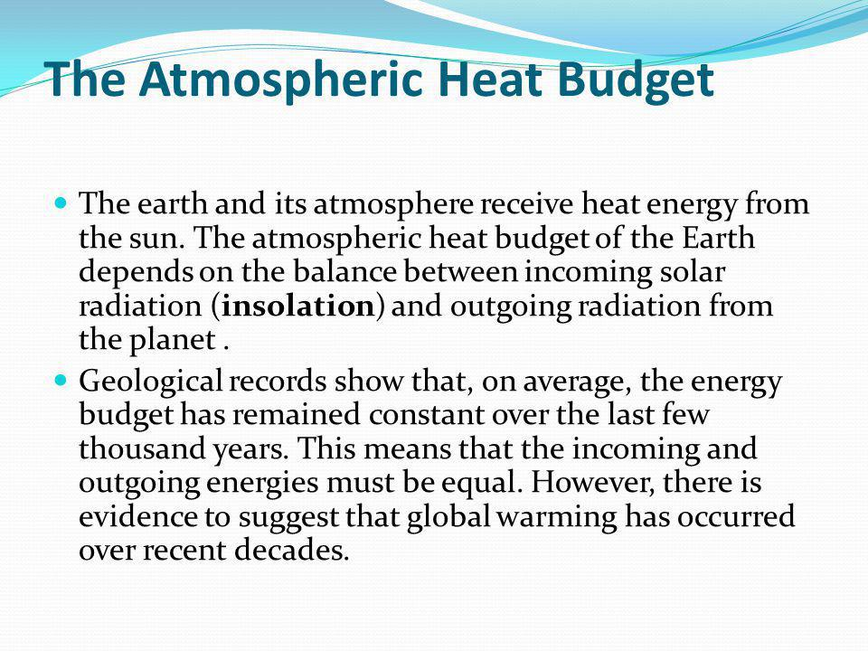 The Atmospheric Heat Budget The earth and its atmosphere receive heat energy from the sun. The atmospheric heat budget of the Earth depends on the bal