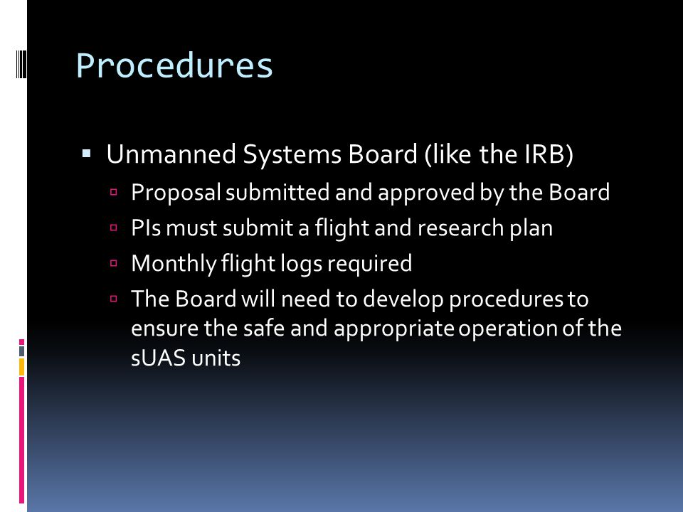 Procedures  Unmanned Systems Board (like the IRB)  Proposal submitted and approved by the Board  PIs must submit a flight and research plan  Monthly flight logs required  The Board will need to develop procedures to ensure the safe and appropriate operation of the sUAS units