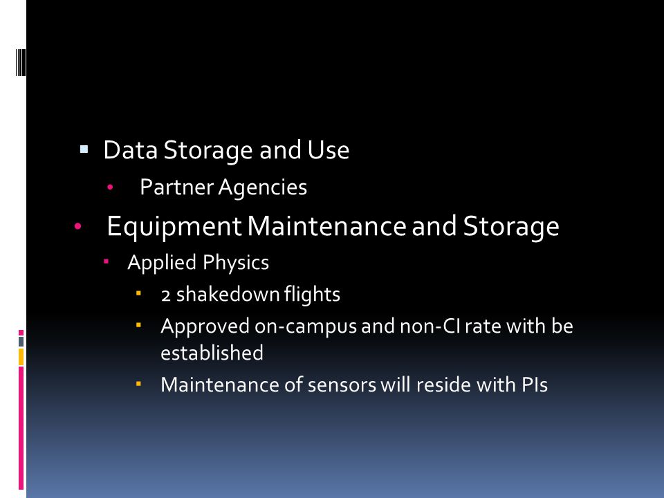  Data Storage and Use Partner Agencies Equipment Maintenance and Storage  Applied Physics  2 shakedown flights  Approved on-campus and non-CI rate with be established  Maintenance of sensors will reside with PIs