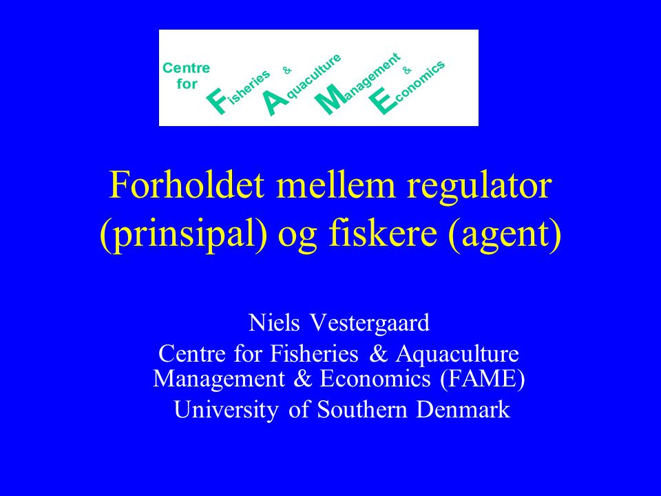 Forholdet mellem regulator (prinsipal) og fiskere (agent) Niels Vestergaard Centre for Fisheries & Aquaculture Management & Economics (FAME) University of Southern Denmark