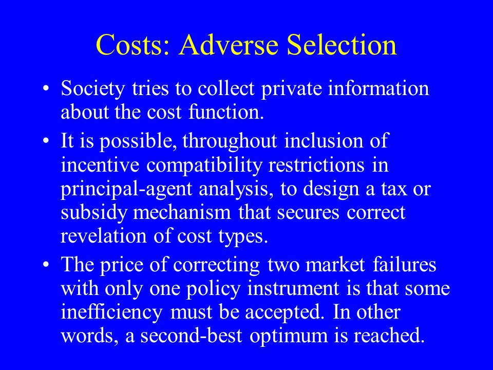 Costs: Adverse Selection Society tries to collect private information about the cost function.