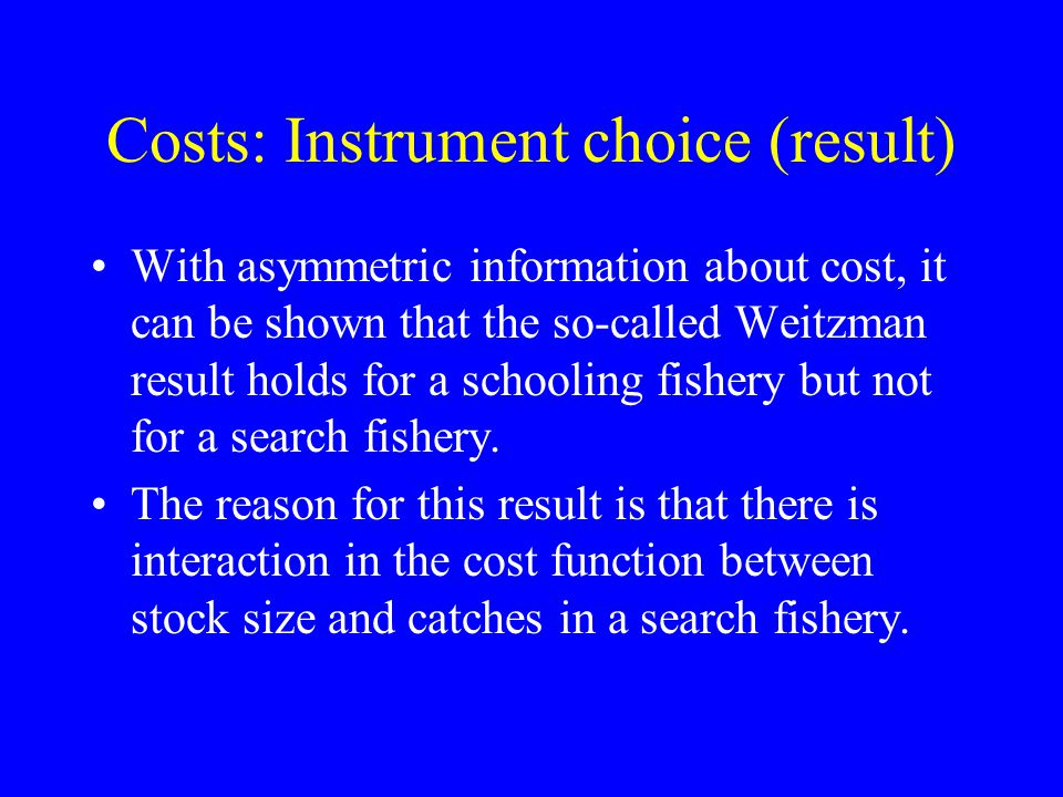 Costs: Instrument choice (result) With asymmetric information about cost, it can be shown that the so-called Weitzman result holds for a schooling fishery but not for a search fishery.