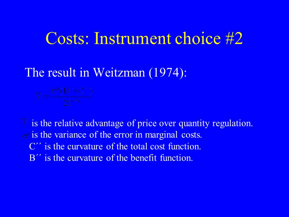 Costs: Instrument choice #2 The result in Weitzman (1974): is the relative advantage of price over quantity regulation.