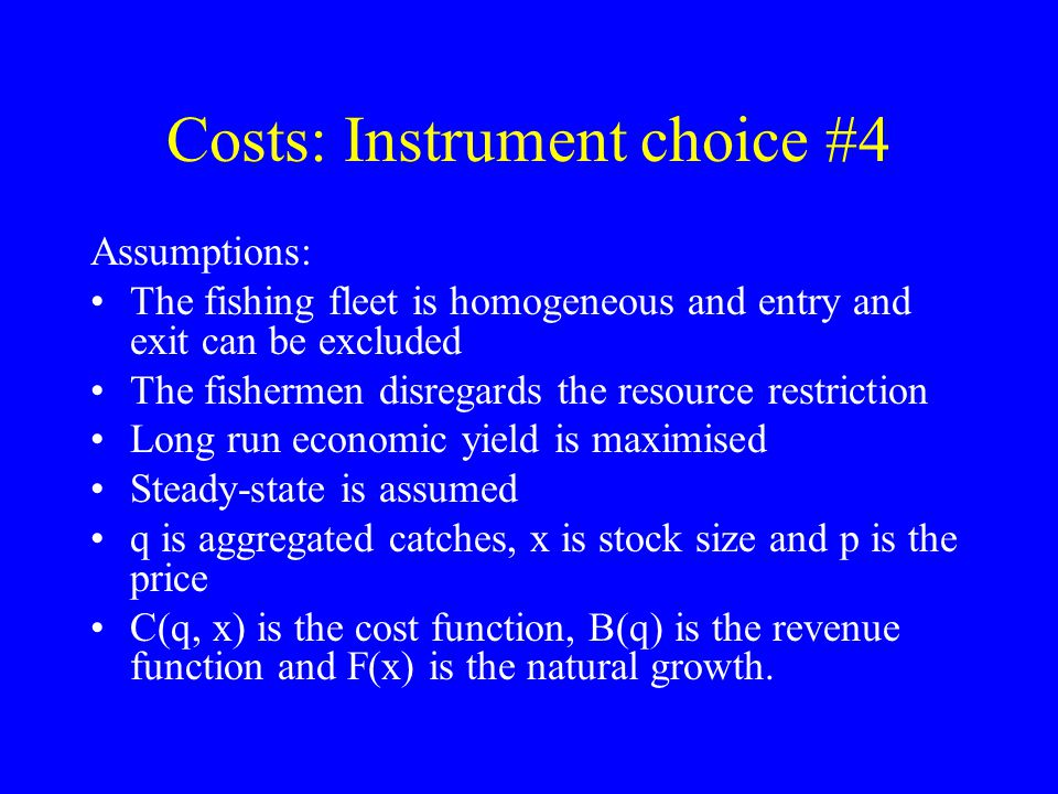 Costs: Instrument choice #4 Assumptions: The fishing fleet is homogeneous and entry and exit can be excluded The fishermen disregards the resource restriction Long run economic yield is maximised Steady-state is assumed q is aggregated catches, x is stock size and p is the price C(q, x) is the cost function, B(q) is the revenue function and F(x) is the natural growth.